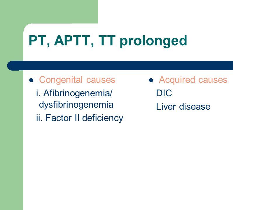 PT, APTT, TT prolonged Congenital causes i. Afibrinogenemia/ dysfibrinogenemia ii. Factor II deficiency Acquired causes DIC Liver disease