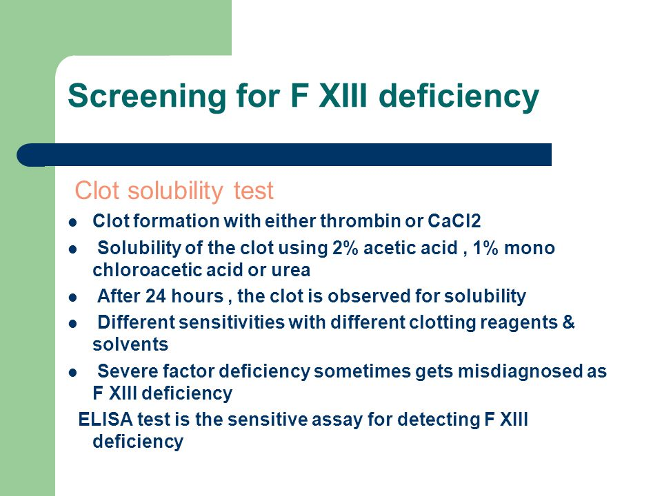 Screening for F XIII deficiency Clot solubility test Clot formation with either thrombin or CaCl2 Solubility of the clot using 2% acetic acid, 1% mono