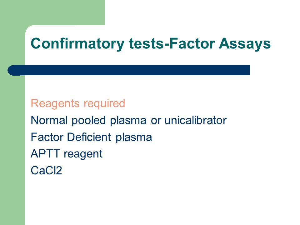 Confirmatory tests-Factor Assays Reagents required Normal pooled plasma or unicalibrator Factor Deficient plasma APTT reagent CaCl2