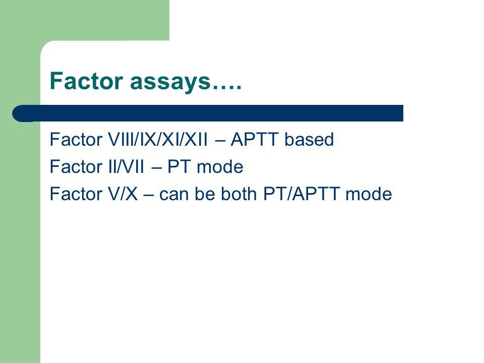 Factor assays…. Factor VIII/IX/XI/XII – APTT based Factor II/VII – PT mode Factor V/X – can be both PT/APTT mode