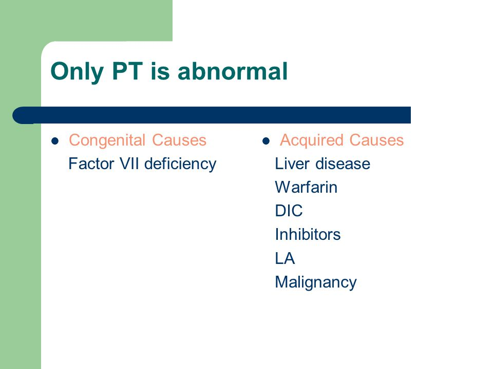 Only PT is abnormal Congenital Causes Factor VII deficiency Acquired Causes Liver disease Warfarin DIC Inhibitors LA Malignancy