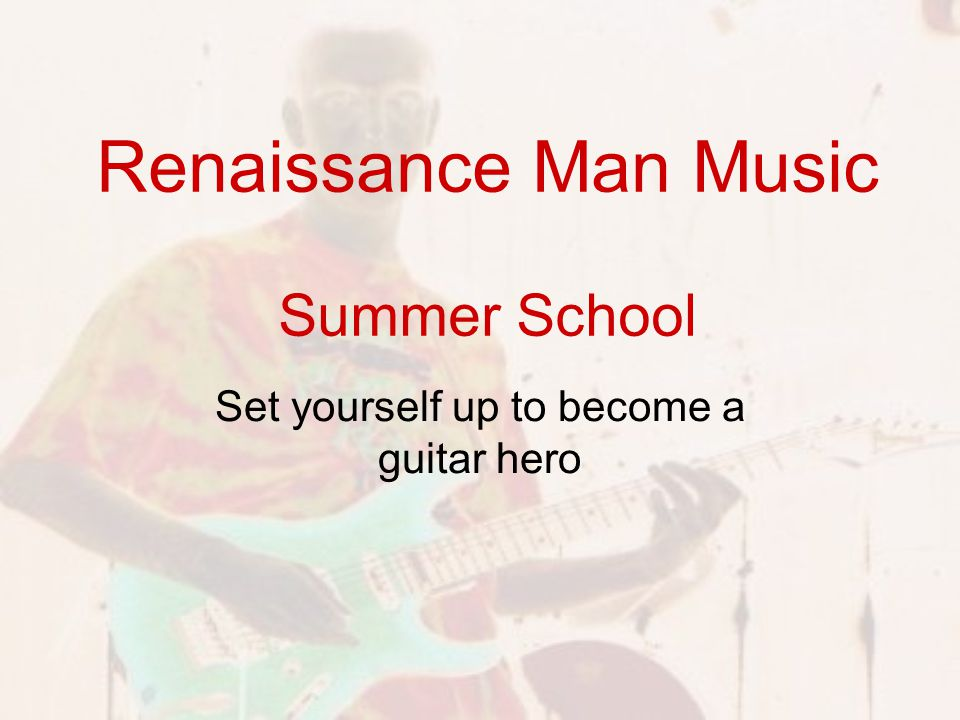 Renaissance Man Music Summer School Set yourself up to become a guitar hero