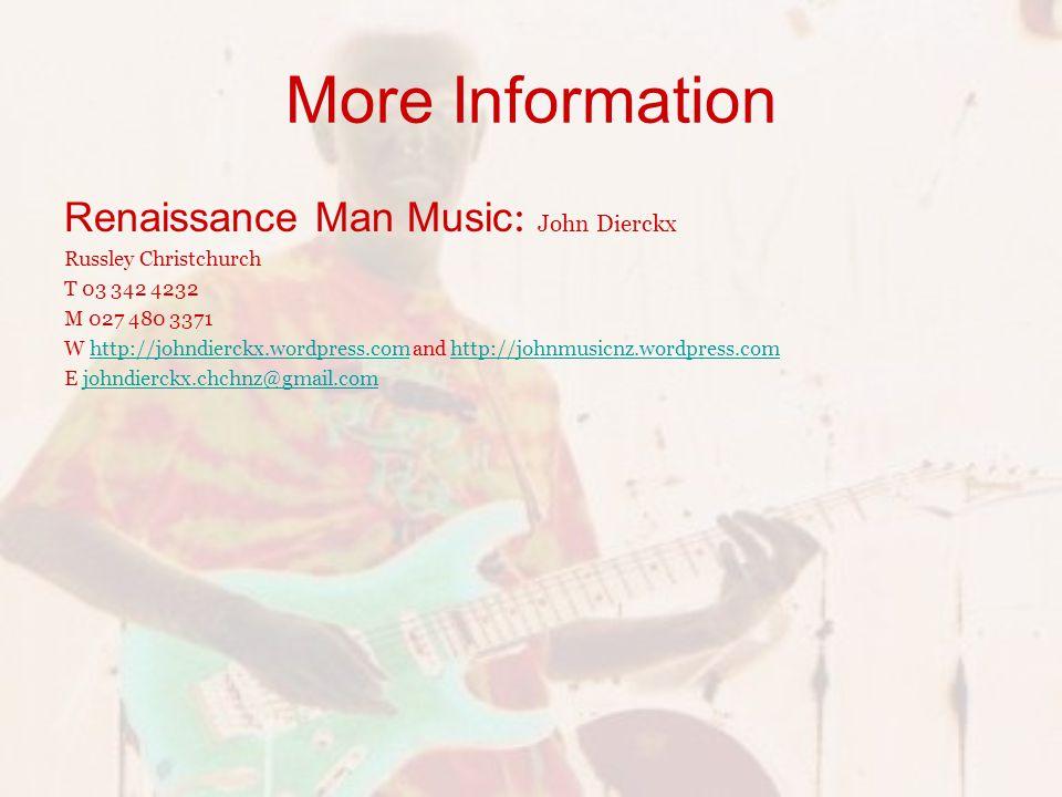 More Information Renaissance Man Music : John Dierckx Russley Christchurch T 03 342 4232 M 027 480 3371 W http://johndierckx.wordpress.com and http://johnmusicnz.wordpress.comhttp://johndierckx.wordpress.comhttp://johnmusicnz.wordpress.com E johndierckx.chchnz@gmail.comjohndierckx.chchnz@gmail.com