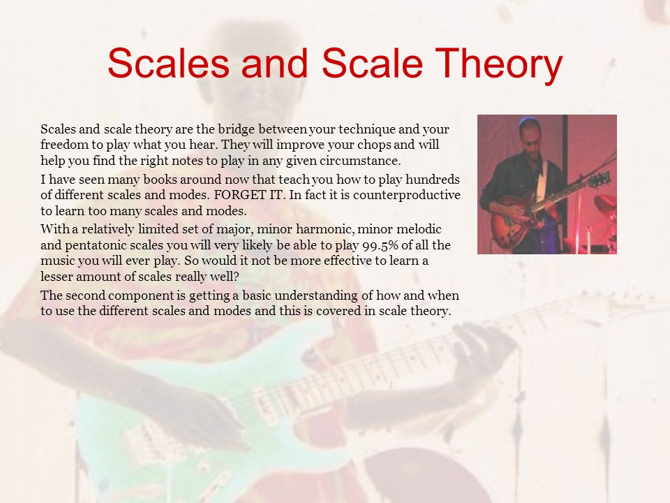 Scales and Scale Theory Scales and scale theory are the bridge between your technique and your freedom to play what you hear.