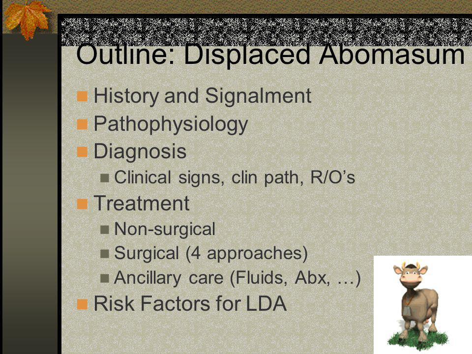 Outline: Displaced Abomasum History and Signalment Pathophysiology Diagnosis Clinical signs, clin path, R/Os Treatment Non-surgical Surgical (4 approa