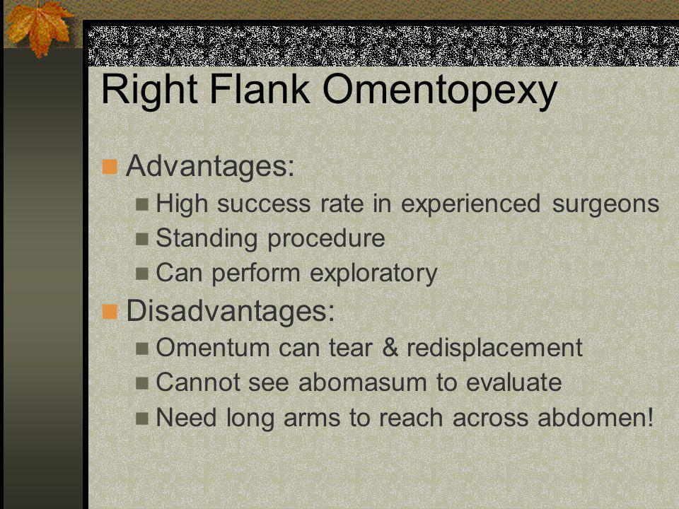 Right Flank Omentopexy Advantages: High success rate in experienced surgeons Standing procedure Can perform exploratory Disadvantages: Omentum can tea