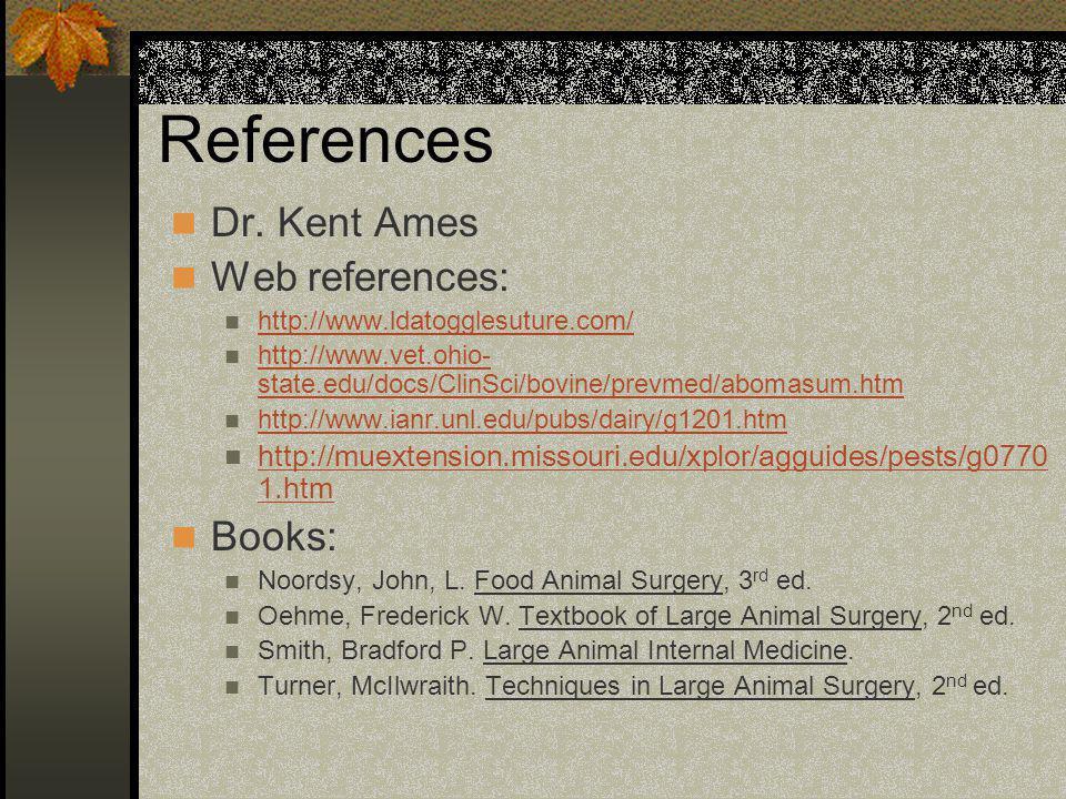 References Dr. Kent Ames Web references: http://www.ldatogglesuture.com/ http://www.vet.ohio- state.edu/docs/ClinSci/bovine/prevmed/abomasum.htm http: