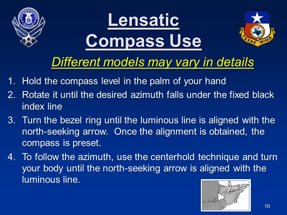 10 Lensatic Compass Use Different models may vary in details 1.Hold the compass level in the palm of your hand 2.Rotate it until the desired azimuth f
