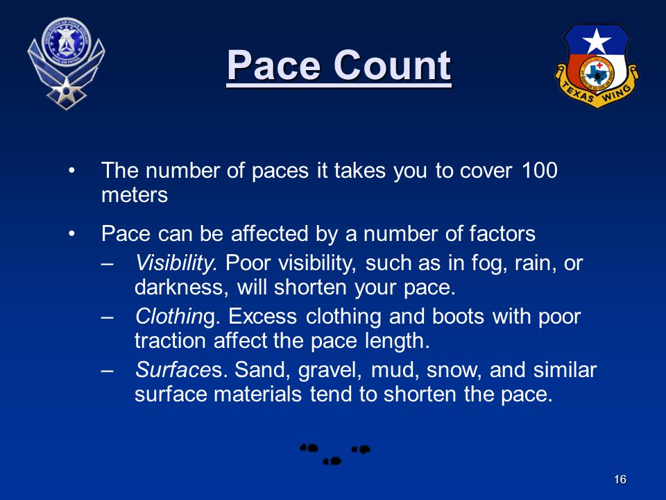 16 Pace Count Pace Count The number of paces it takes you to cover 100 meters Pace can be affected by a number of factors –Visibility. Poor visibility