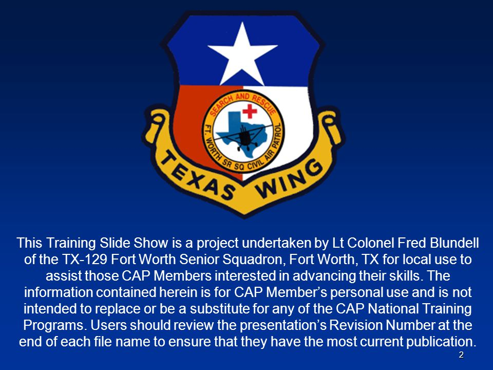 2 This Training Slide Show is a project undertaken by Lt Colonel Fred Blundell of the TX-129 Fort Worth Senior Squadron, Fort Worth, TX for local use