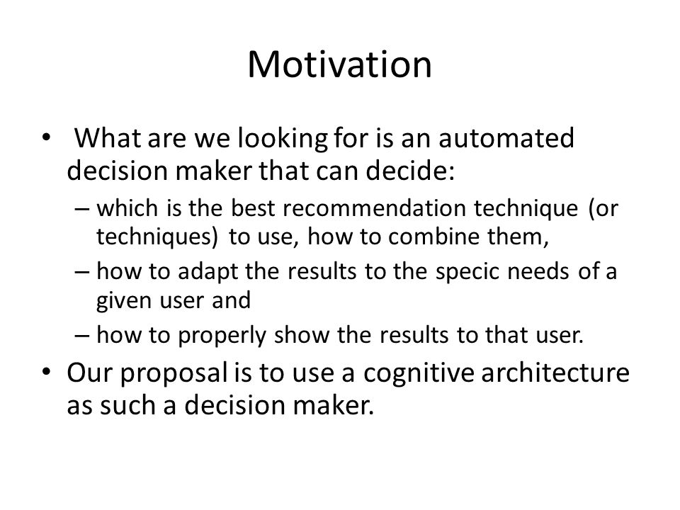 Motivation What are we looking for is an automated decision maker that can decide: – which is the best recommendation technique (or techniques) to use, how to combine them, – how to adapt the results to the specic needs of a given user and – how to properly show the results to that user.