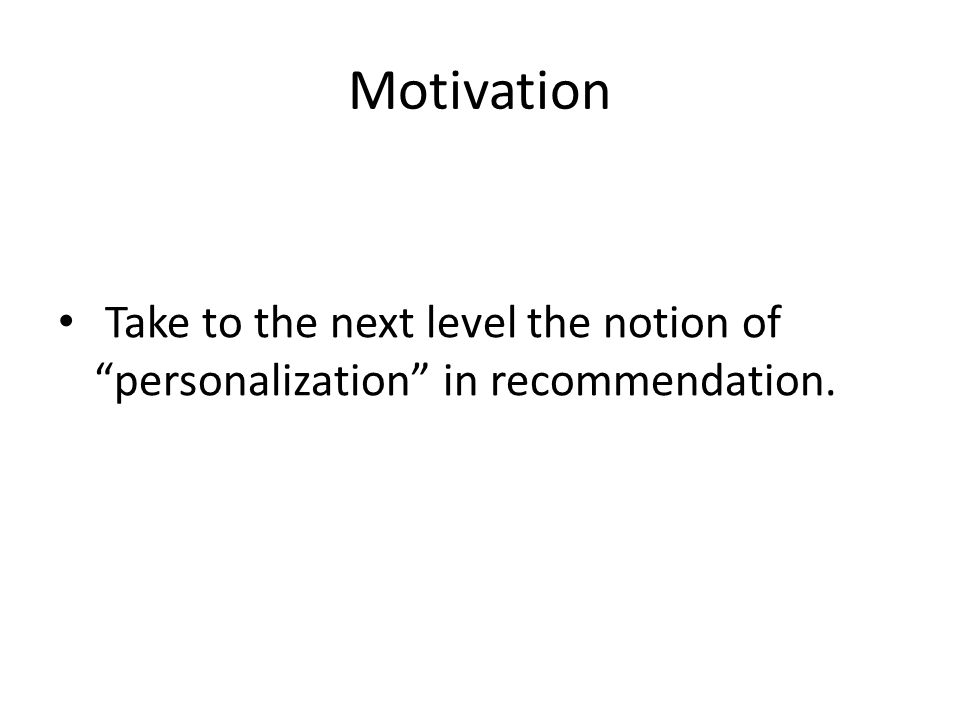 Motivation Take to the next level the notion of personalization in recommendation.