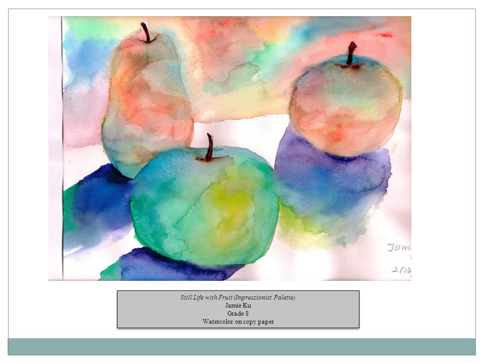 Still Life with Fruit (Impressionist Palette) Jamie Ku Grade 8 Watercolor on copy paper Still Life with Fruit (Impressionist Palette) Jamie Ku Grade 8 Watercolor on copy paper