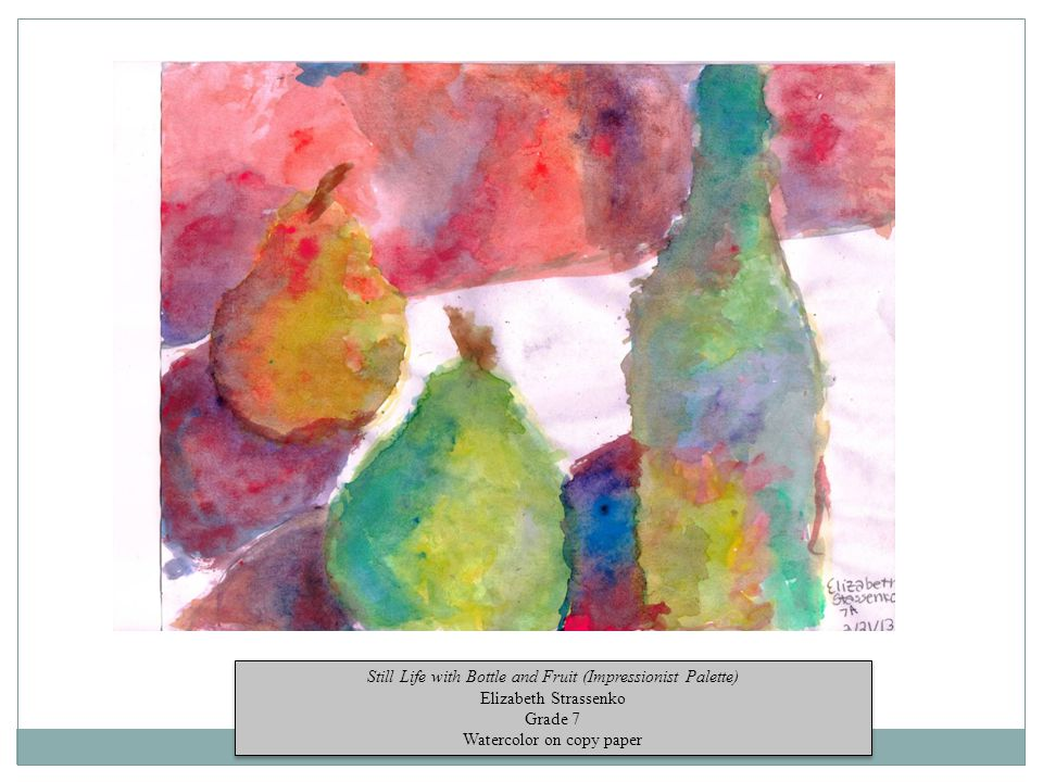 Still Life with Bottle and Fruit (Impressionist Palette) Elizabeth Strassenko Grade 7 Watercolor on copy paper Still Life with Bottle and Fruit (Impressionist Palette) Elizabeth Strassenko Grade 7 Watercolor on copy paper