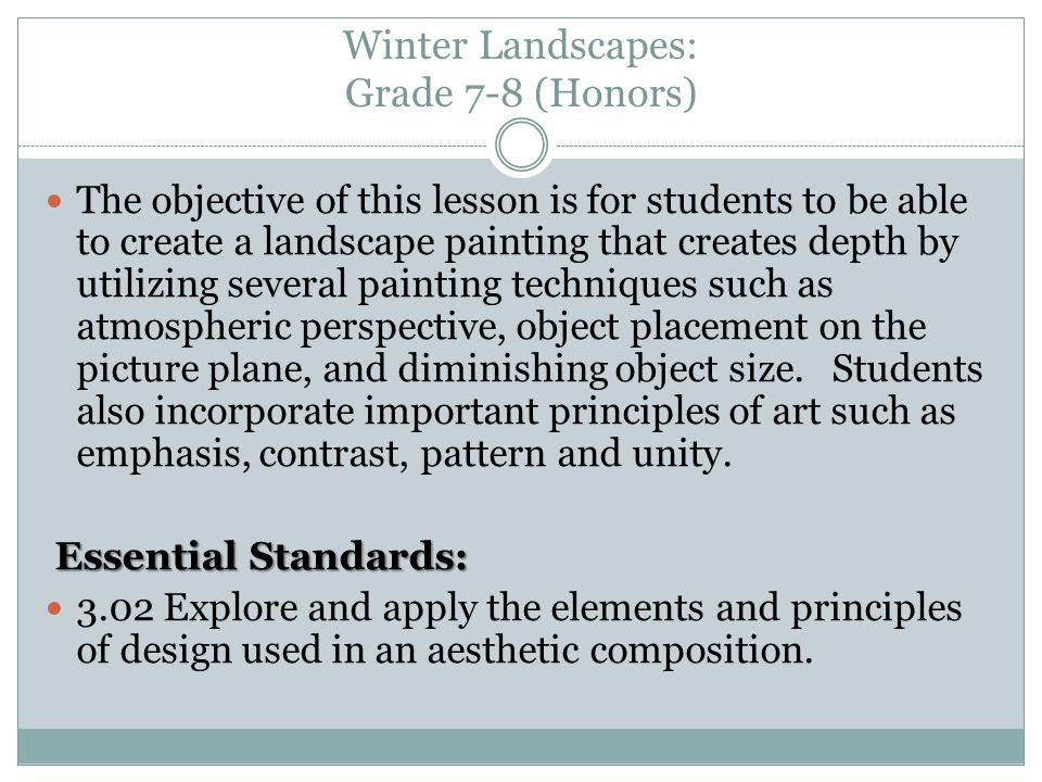 Winter Landscapes: Grade 7-8 (Honors) The objective of this lesson is for students to be able to create a landscape painting that creates depth by utilizing several painting techniques such as atmospheric perspective, object placement on the picture plane, and diminishing object size.