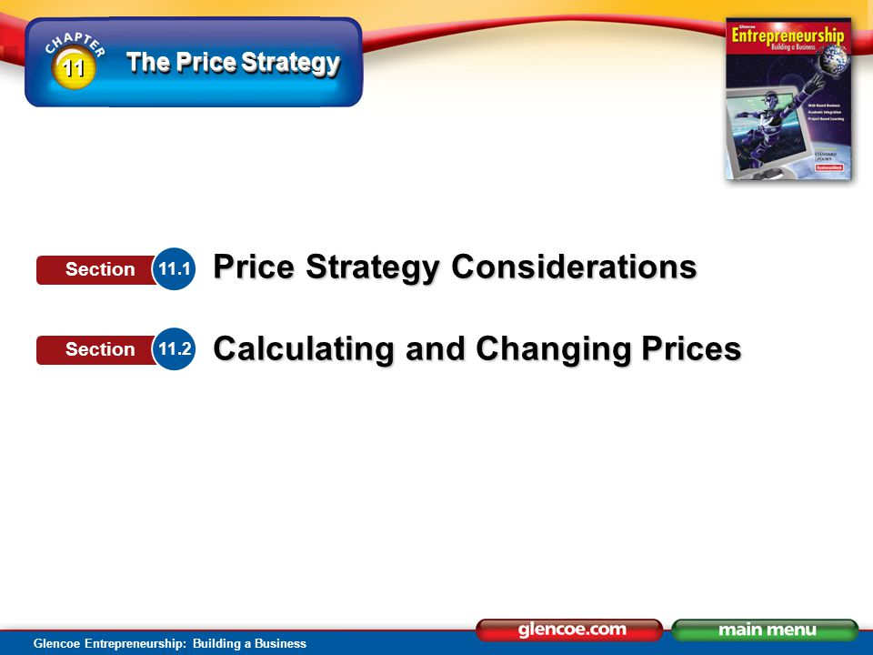 Glencoe Entrepreneurship: Building a Business Price Strategy Considerations SECTION SECTION 11.1 Chapter 11 The Price Strategy Be fair to customers and familiarize yourself with federal and state laws that address pricing, including: price gouging price fixing resale price maintenance unit pricing bait-and switch advertising Government Regulations