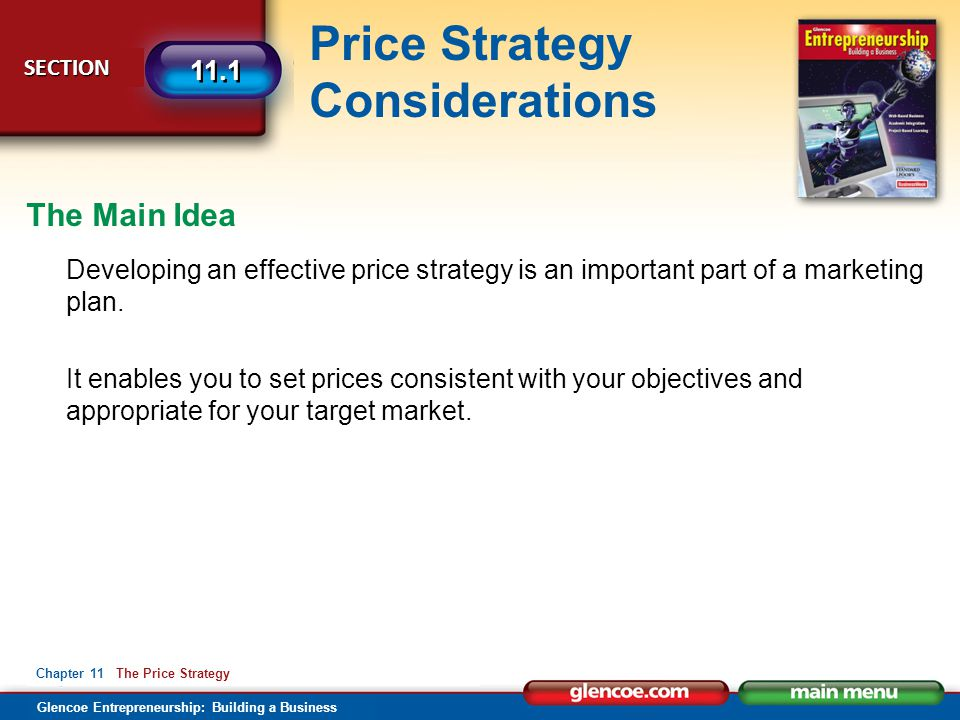 Glencoe Entrepreneurship: Building a Business Price Strategy Considerations SECTION SECTION 11.1 Chapter 11 The Price Strategy Content Vocabulary fixed variable price gouging price fixing resale price maintenance unit pricing return on investment price skimming penetration pricing psychological pricing prestige pricing odd/even pricing price lining promotional pricing multiple-unit pricing bundle pricing discount pricing