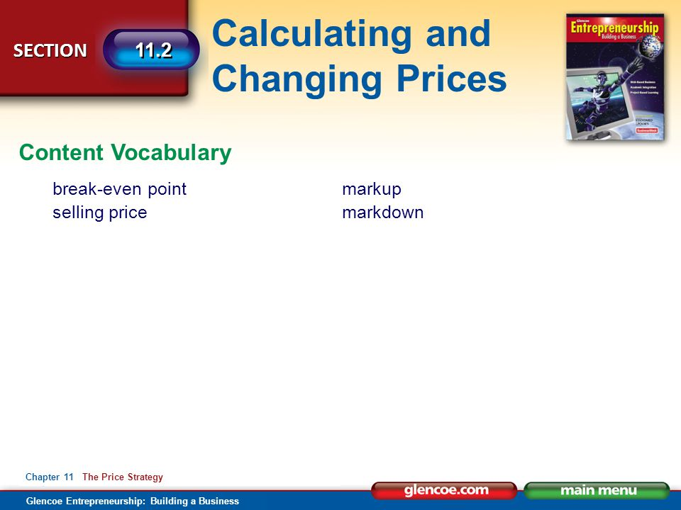 Calculating and Changing Prices Glencoe Entrepreneurship: Building a Business SECTION Chapter 11 The Price Strategy 11.2 Content Vocabulary break-even