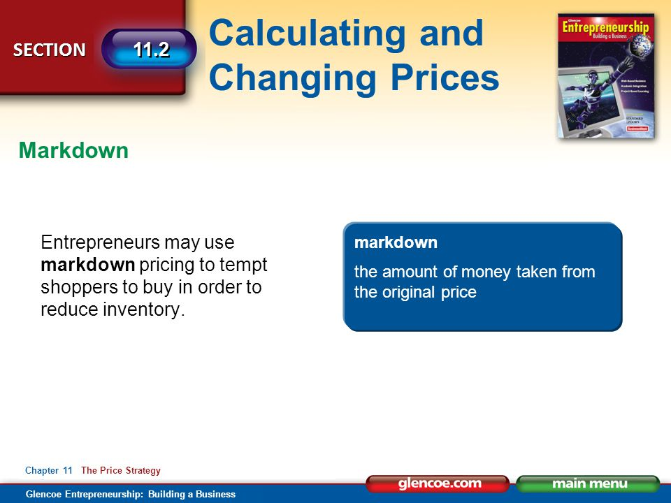 Calculating and Changing Prices Glencoe Entrepreneurship: Building a Business SECTION Chapter 11 The Price Strategy 11.2 Entrepreneurs may use markdow