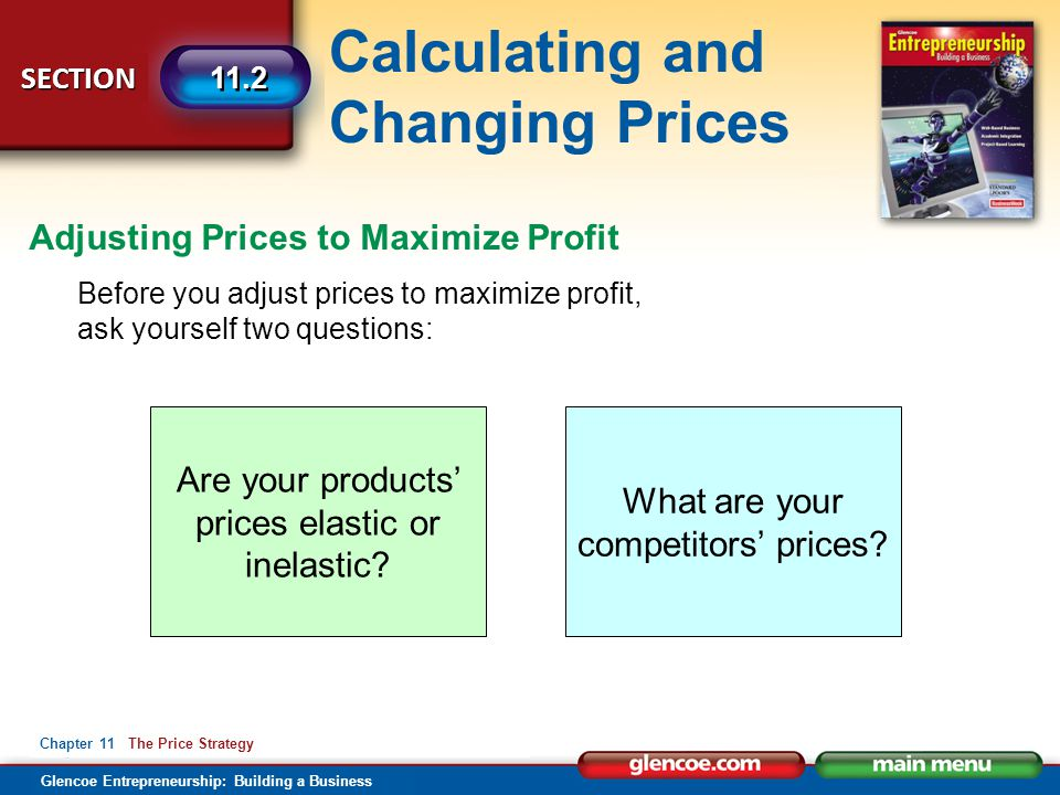 Calculating and Changing Prices Glencoe Entrepreneurship: Building a Business SECTION Chapter 11 The Price Strategy 11.2 Before you adjust prices to m