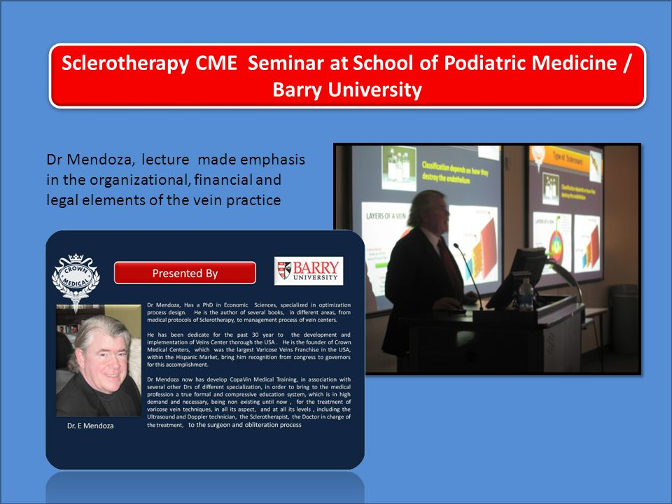 Sclerotherapy CME Seminar at School of Podiatric Medicine / Barry University Dr Mendoza, lecture made emphasis in the organizational, financial and legal elements of the vein practice