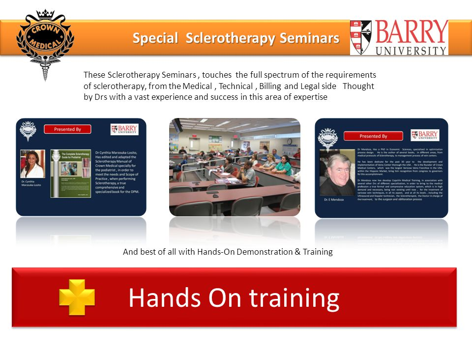Special Sclerotherapy Seminars Hands On training These Sclerotherapy Seminars, touches the full spectrum of the requirements of sclerotherapy, from the Medical, Technical, Billing and Legal side Thought by Drs with a vast experience and success in this area of expertise And best of all with Hands-On Demonstration & Training
