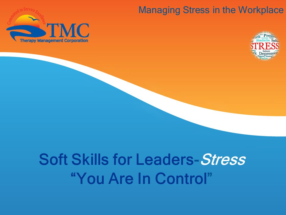 Managing Stress in the Workplace Soft Skills for Leaders-Stress You Are In Control