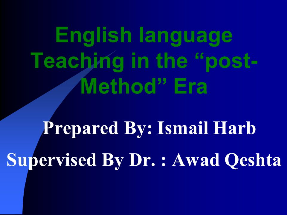 English language Teaching in the post- Method Era Prepared By: Ismail Harb Supervised By Dr. : Awad Qeshta