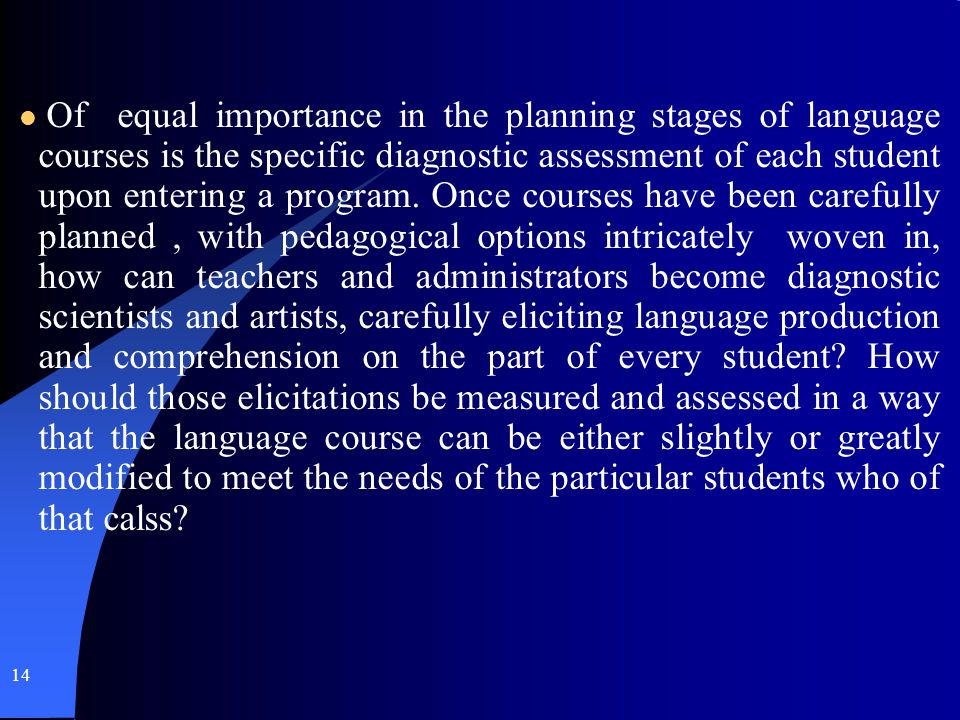 14 Of equal importance in the planning stages of language courses is the specific diagnostic assessment of each student upon entering a program. Once