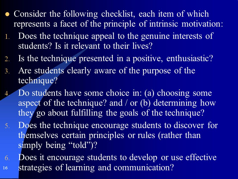 16 Consider the following checklist, each item of which represents a facet of the principle of intrinsic motivation: 1. Does the technique appeal to t