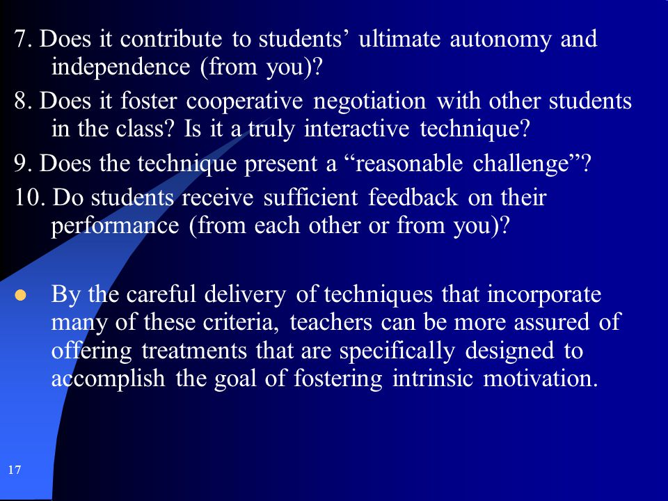 17 7. Does it contribute to students ultimate autonomy and independence (from you)? 8. Does it foster cooperative negotiation with other students in t