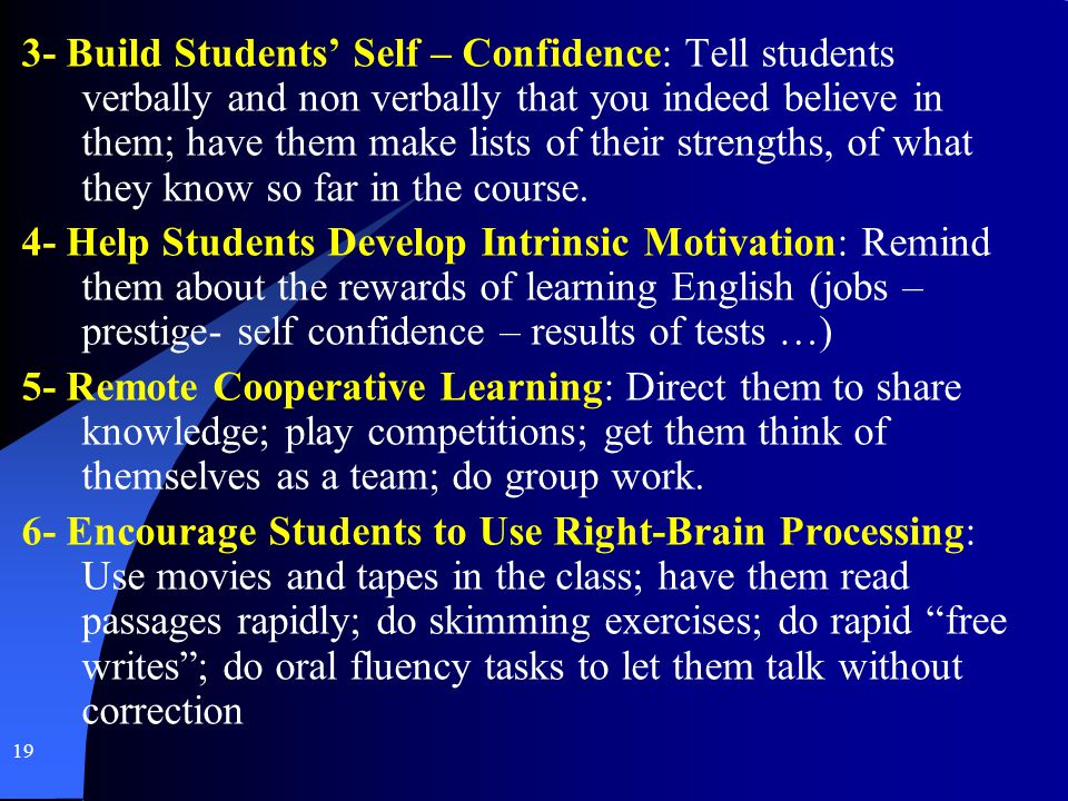 19 3- Build Students Self – Confidence: Tell students verbally and non verbally that you indeed believe in them; have them make lists of their strengt