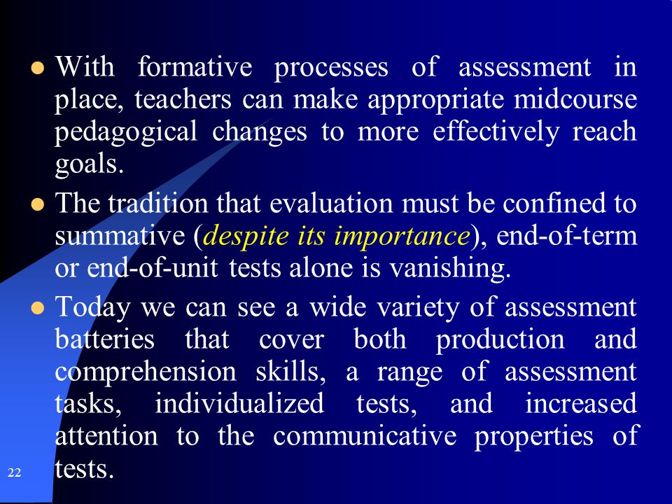 22 With formative processes of assessment in place, teachers can make appropriate midcourse pedagogical changes to more effectively reach goals. The t