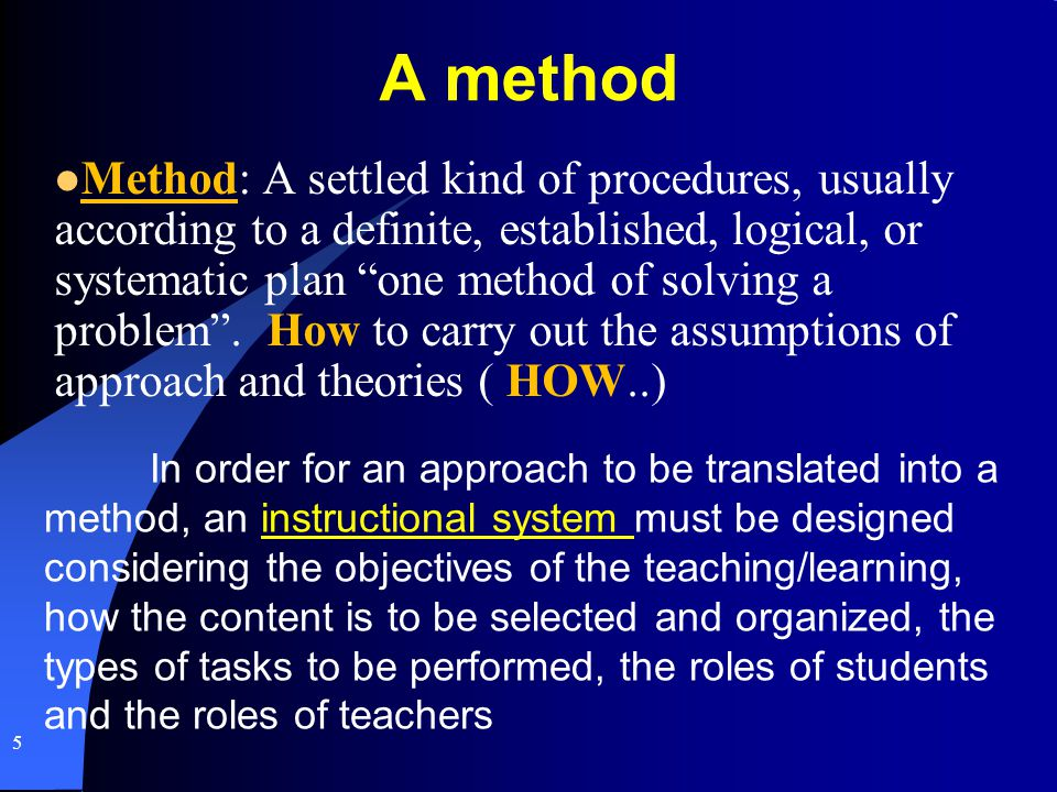 A method Method: A settled kind of procedures, usually according to a definite, established, logical, or systematic plan one method of solving a probl