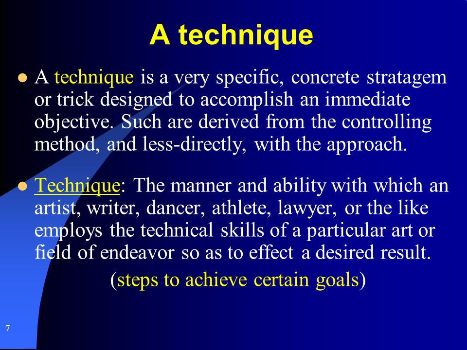 A technique A technique is a very specific, concrete stratagem or trick designed to accomplish an immediate objective. Such are derived from the contr