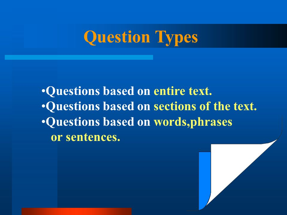 Question Types Questions based on entire text. Questions based on sections of the text. Questions based on words,phrases or sentences.