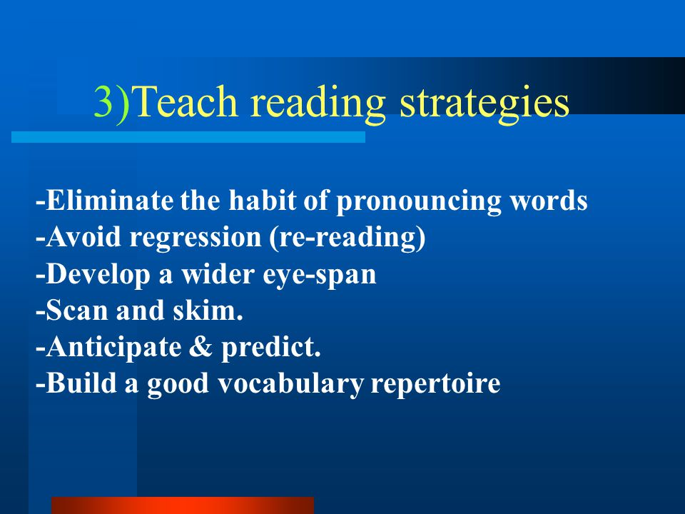 -Eliminate the habit of pronouncing words -Avoid regression (re-reading) -Develop a wider eye-span -Scan and skim. -Anticipate & predict. -Build a goo