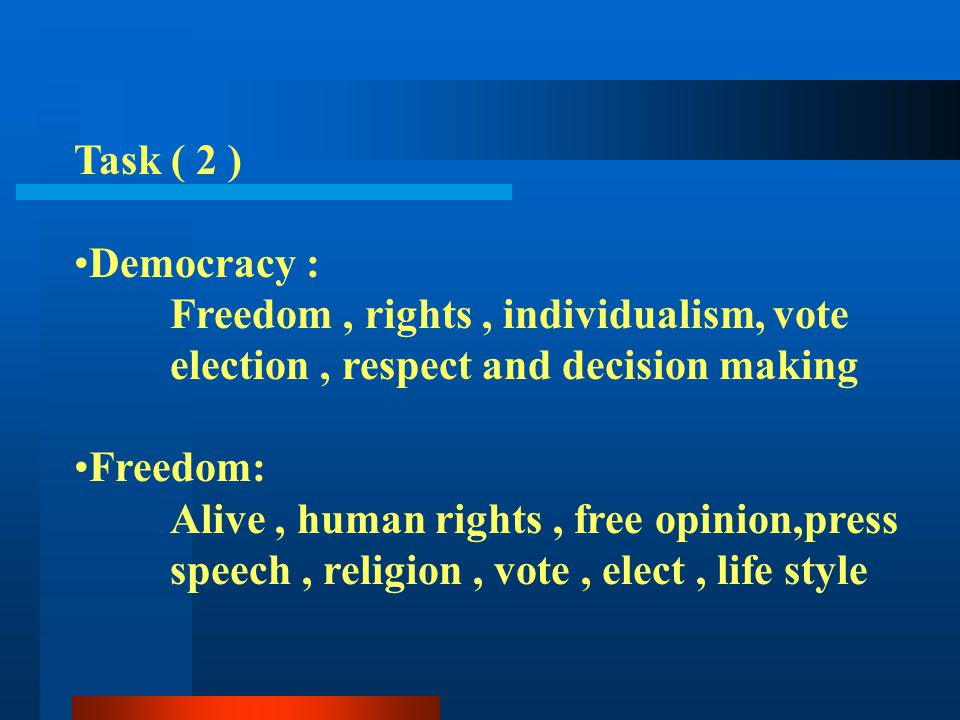 Task ( 2 ) Democracy : Freedom, rights, individualism, vote election, respect and decision making Freedom: Alive, human rights, free opinion,press spe