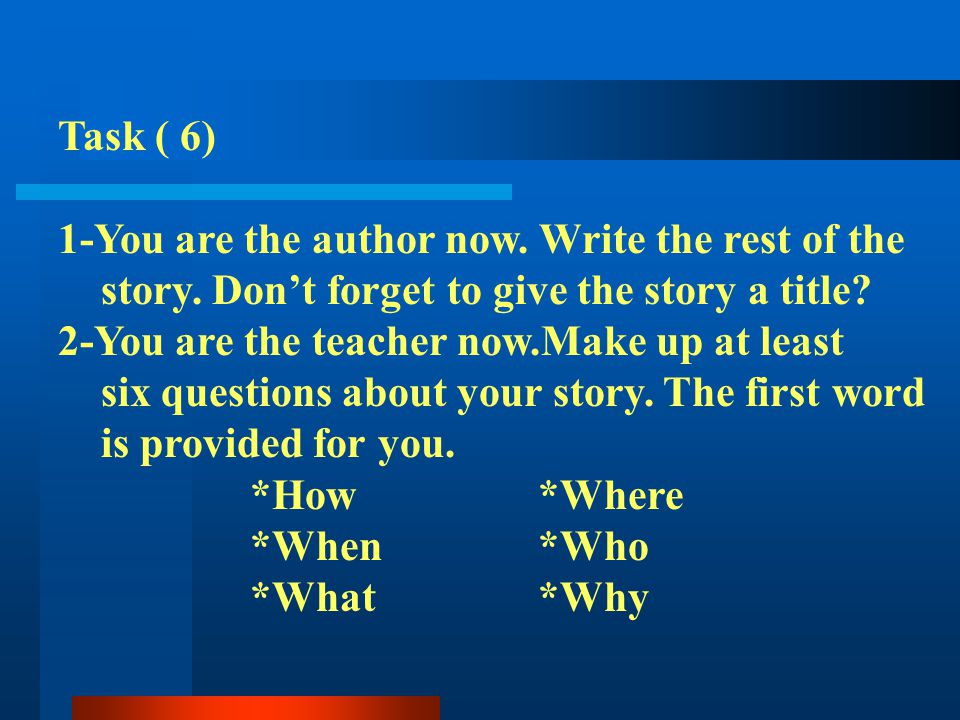 Task ( 6) 1-You are the author now. Write the rest of the story. Dont forget to give the story a title? 2-You are the teacher now.Make up at least six