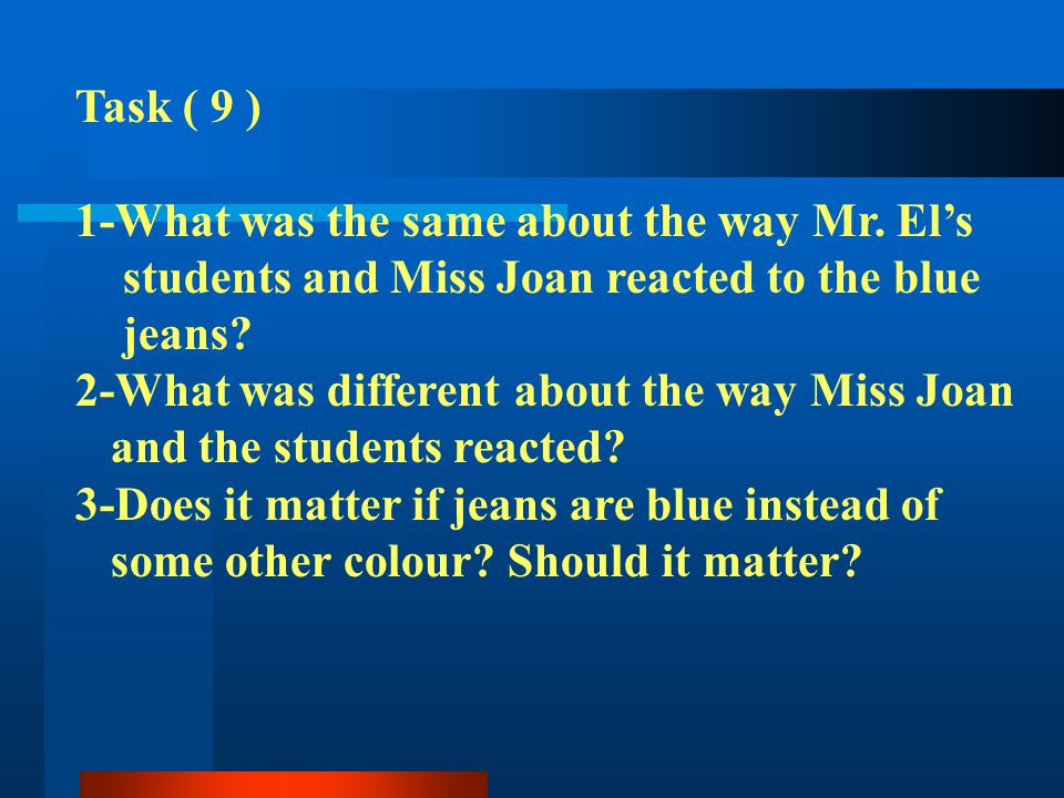 Task ( 9 ) 1-What was the same about the way Mr. Els students and Miss Joan reacted to the blue jeans? 2-What was different about the way Miss Joan an