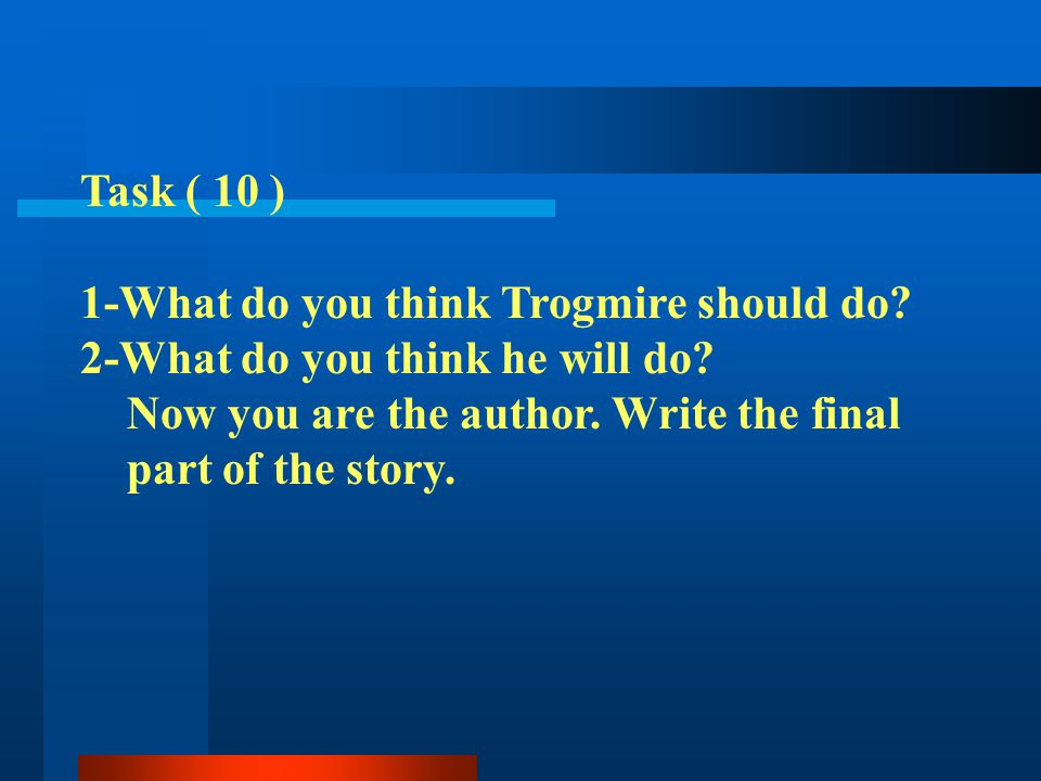 Task ( 10 ) 1-What do you think Trogmire should do? 2-What do you think he will do? Now you are the author. Write the final part of the story.