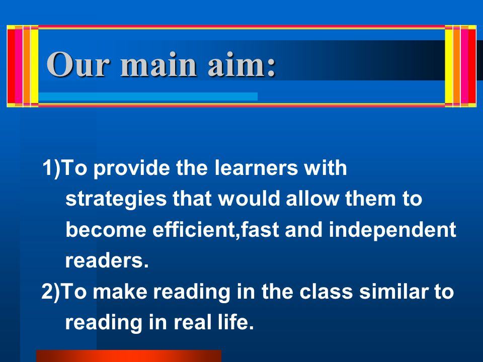 Our main aim: 1)To provide the learners with strategies that would allow them to become efficient,fast and independent readers. 2)To make reading in t
