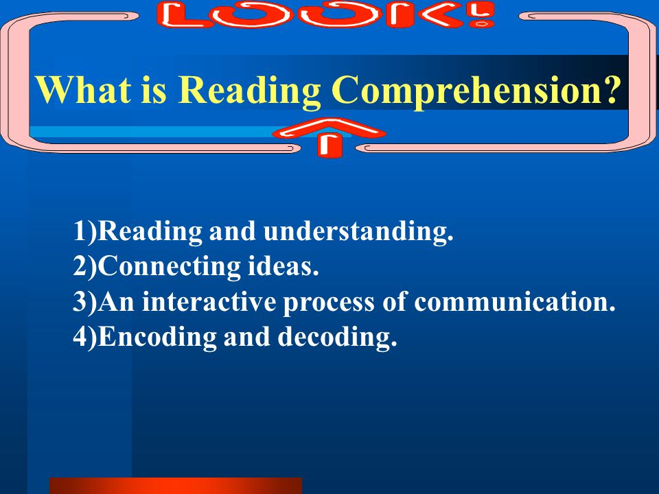 What is Reading Comprehension? 1)Reading and understanding. 2)Connecting ideas. 3)An interactive process of communication. 4)Encoding and decoding.