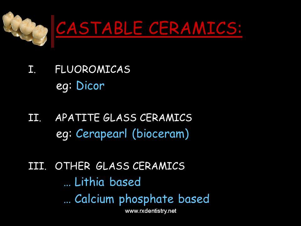 CASTABLE CERAMICS: I.FLUOROMICAS eg: Dicor II.APATITE GLASS CERAMICS eg: Cerapearl (bioceram) III.OTHER GLASS CERAMICS … Lithia based … Calcium phosph
