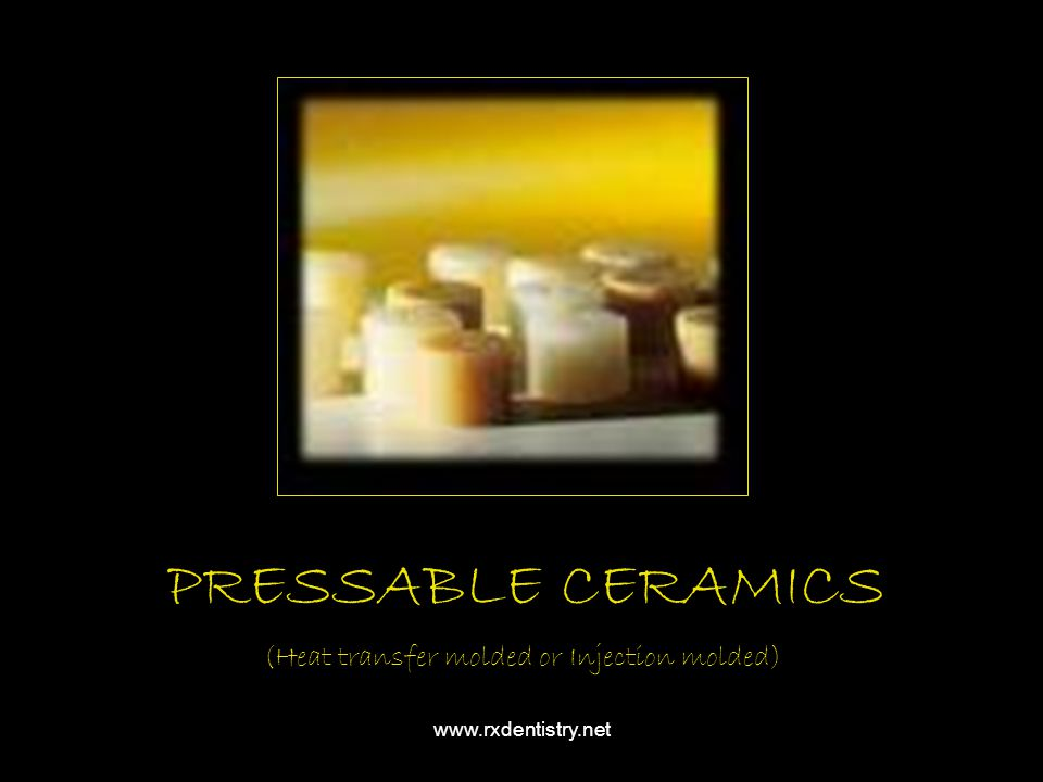 PRESSABLE CERAMICS (Heat transfer molded or Injection molded) www.rxdentistry.net