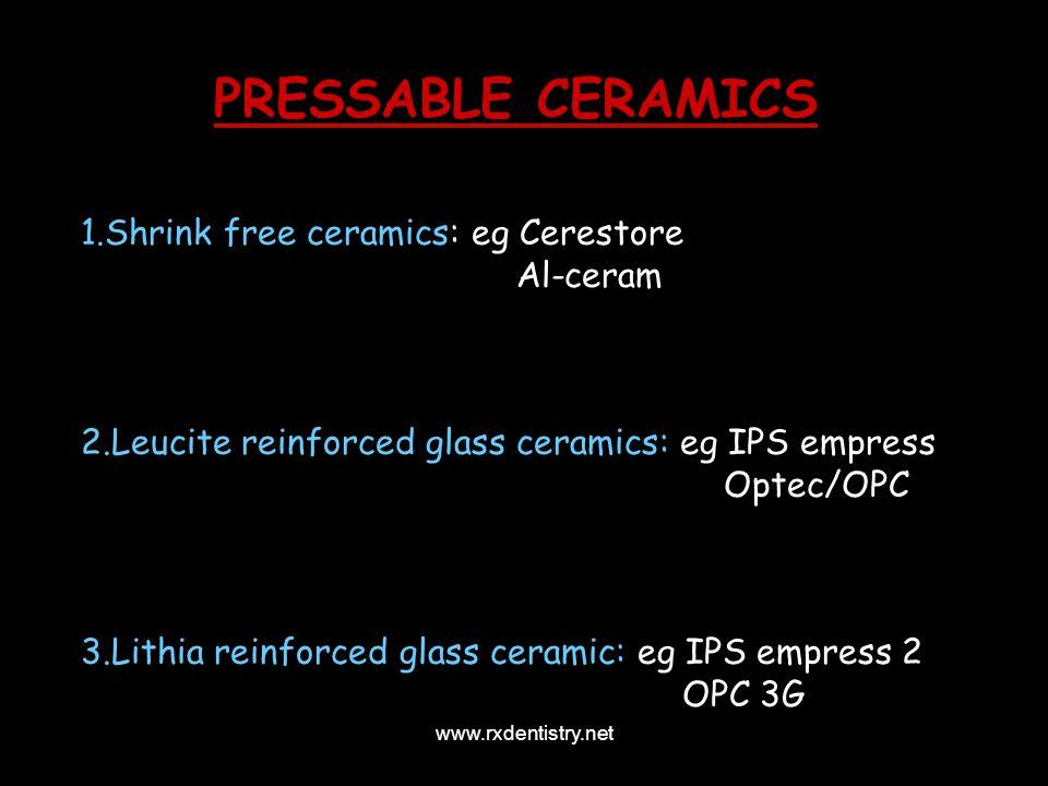 PRESSABLE CERAMICS 1.Shrink free ceramics: eg Cerestore Al-ceram 2.Leucite reinforced glass ceramics: eg IPS empress Optec/OPC 3.Lithia reinforced gla