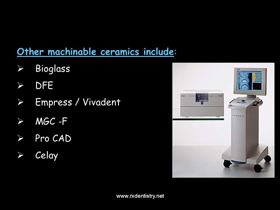 Other machinable ceramics include: Bioglass DFE Empress / Vivadent MGC -F Pro CAD Celay www.rxdentistry.net