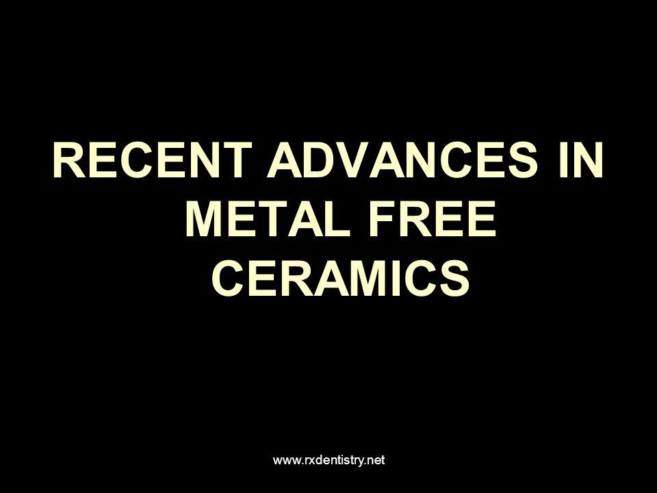 RECENT ADVANCES IN METAL FREE CERAMICS www.rxdentistry.net