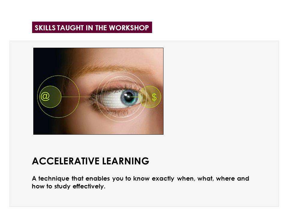 ACCELERATIVE LEARNING A technique that enables you to know exactly when, what, where and how to study effectively. SKILLS TAUGHT IN THE WORKSHOP