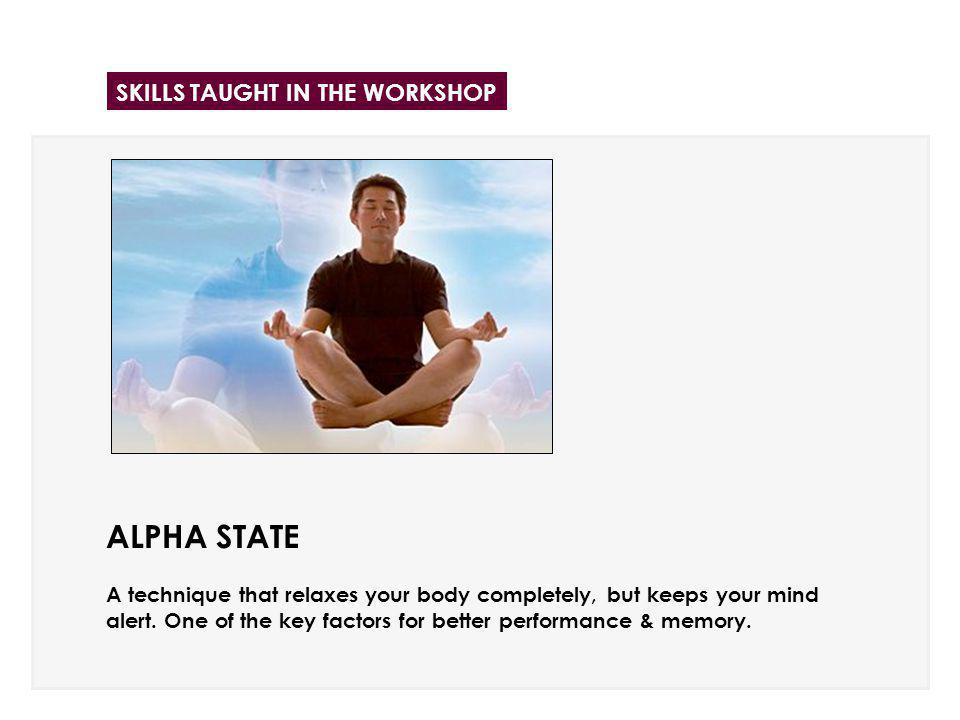 ALPHA STATE A technique that relaxes your body completely, but keeps your mind alert. One of the key factors for better performance & memory. SKILLS T